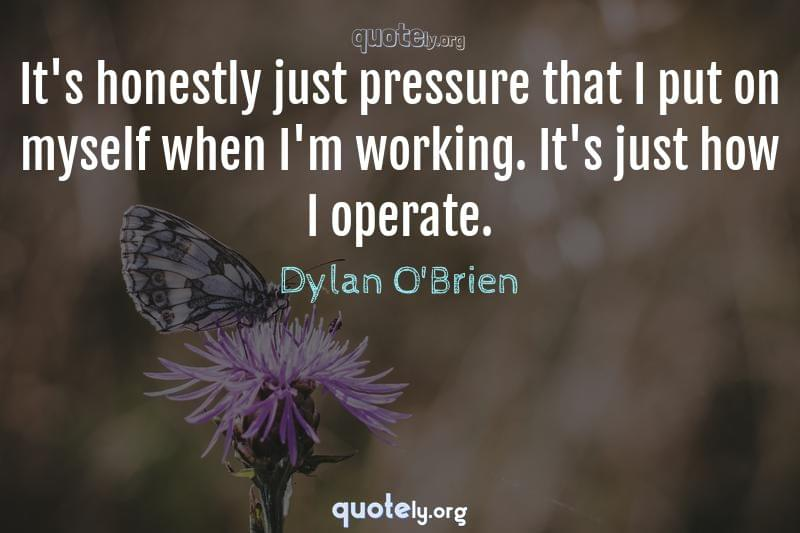 It's honestly just pressure that I put on myself when I'm working. It's just how I operate. by Dylan O'Brien