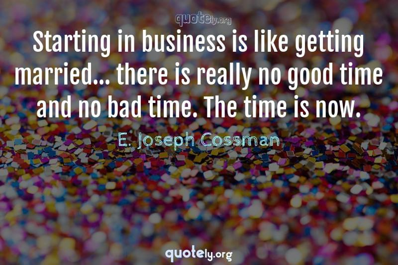 Starting in business is like getting married... there is really no good time and no bad time. The time is now. by E. Joseph Cossman