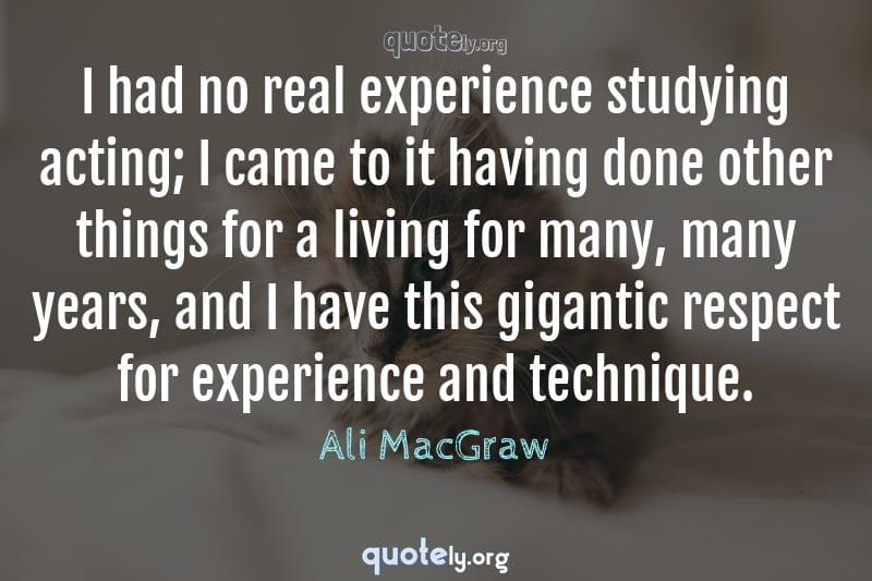 I had no real experience studying acting; I came to it having done other things for a living for many, many years, and I have this gigantic respect for experience and technique. by Ali MacGraw