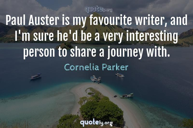 Paul Auster is my favourite writer, and I'm sure he'd be a very interesting person to share a journey with. by Cornelia Parker
