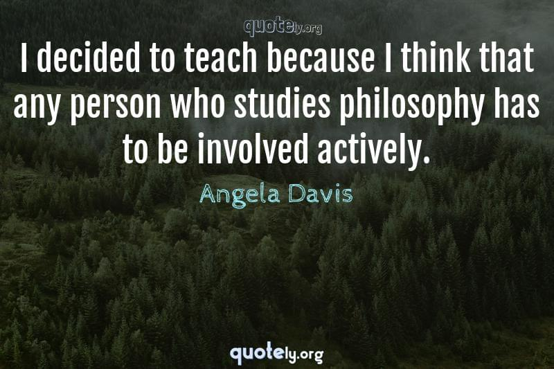 I decided to teach because I think that any person who studies philosophy has to be involved actively. by Angela Davis