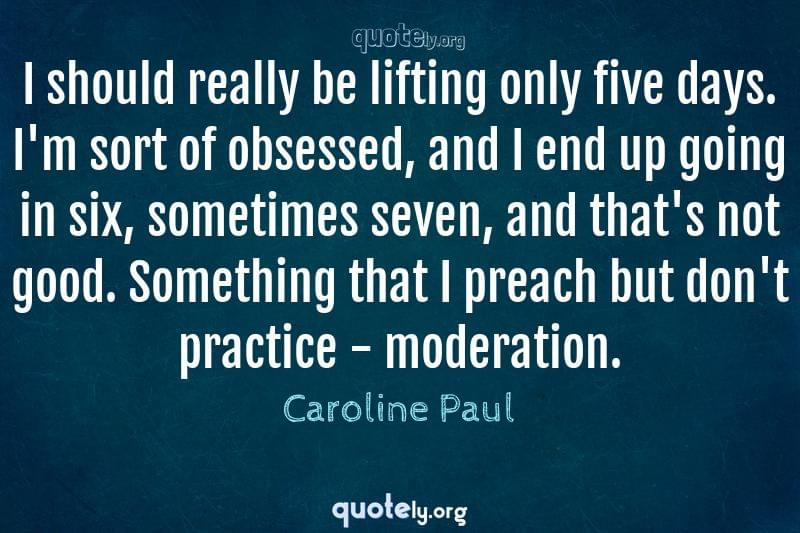 I should really be lifting only five days. I'm sort of obsessed, and I end up going in six, sometimes seven, and that's not good. Something that I preach but don't practice - moderation. by Caroline Paul