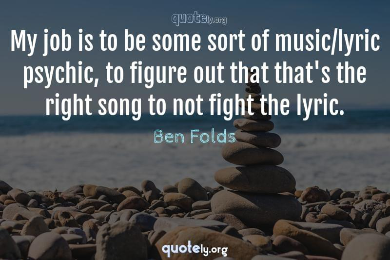 My job is to be some sort of music/lyric psychic, to figure out that that's the right song to not fight the lyric. by Ben Folds