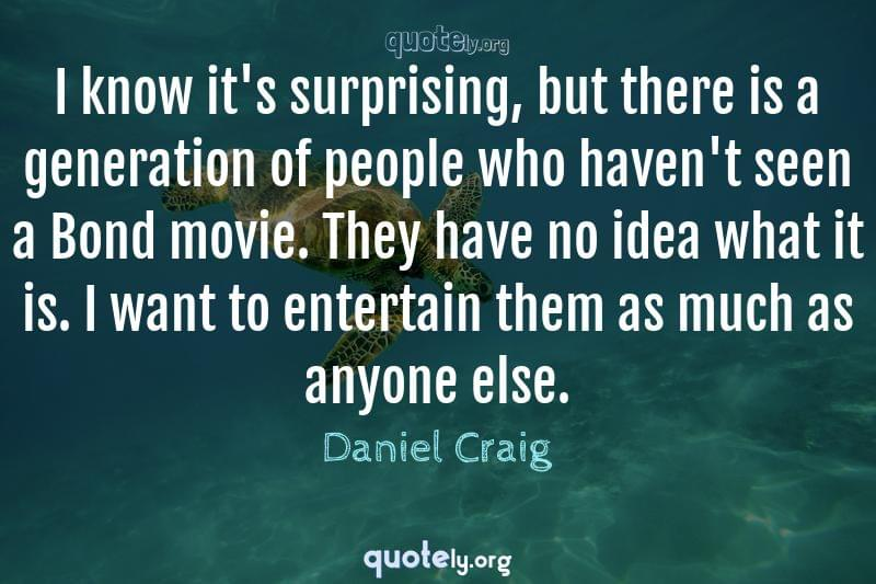 I know it's surprising, but there is a generation of people who haven't seen a Bond movie. They have no idea what it is. I want to entertain them as much as anyone else. by Daniel Craig