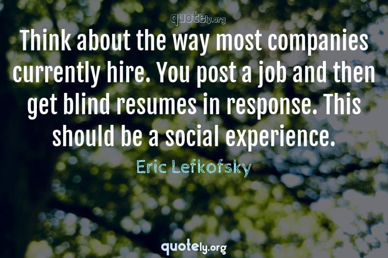 Think about the way most companies currently hire. You post a job and then get blind resumes in response. This should be a social experience. by Eric Lefkofsky