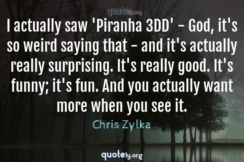 I actually saw 'Piranha 3DD' - God, it's so weird saying that - and it's actually really surprising. It's really good. It's funny; it's fun. And you actually want more when you see it. by Chris Zylka