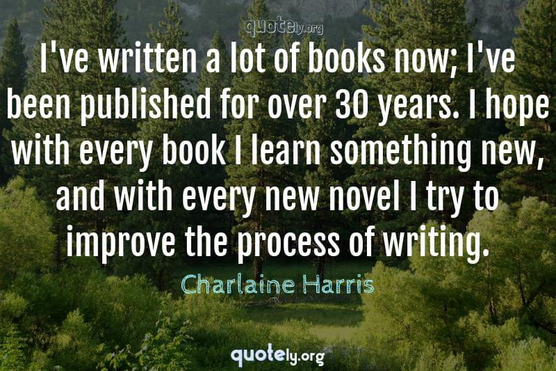 I've written a lot of books now; I've been published for over 30 years. I hope with every book I learn something new, and with every new novel I try to improve the process of writing. by Charlaine Harris