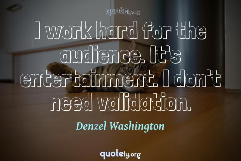 I work hard for the audience. It's entertainment. I don't need validation. by Denzel Washington