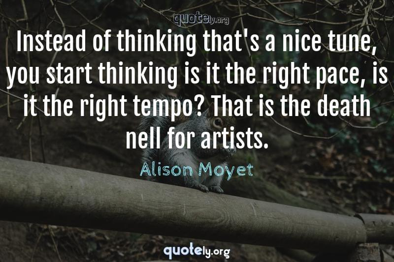 Instead of thinking that's a nice tune, you start thinking is it the right pace, is it the right tempo? That is the death nell for artists. by Alison Moyet