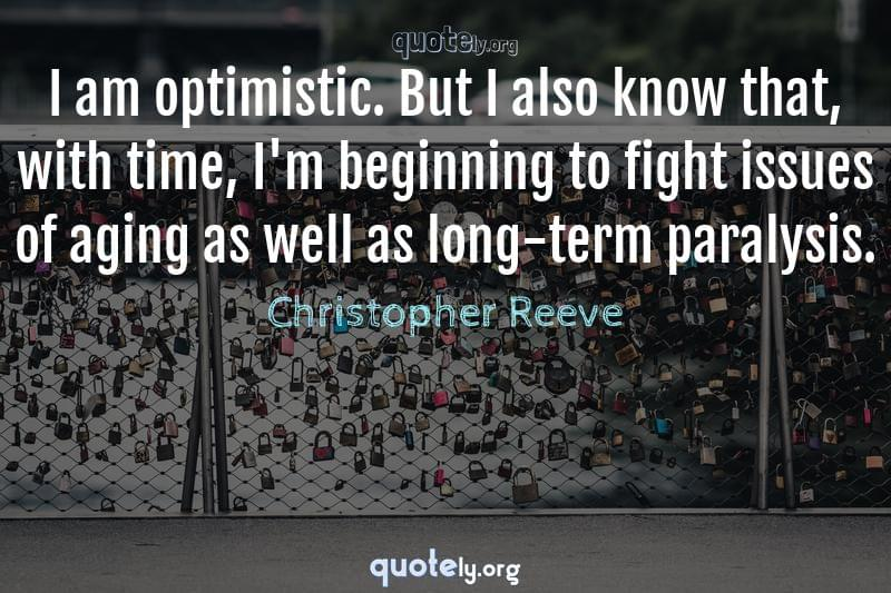 I am optimistic. But I also know that, with time, I'm beginning to fight issues of aging as well as long-term paralysis. by Christopher Reeve