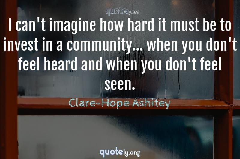 I can't imagine how hard it must be to invest in a community... when you don't feel heard and when you don't feel seen. by Clare-Hope Ashitey