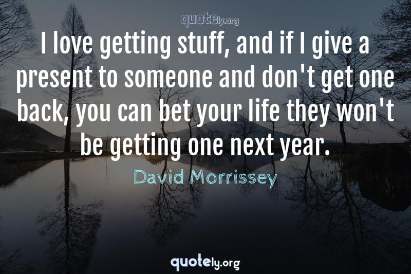 I love getting stuff, and if I give a present to someone and don't get one back, you can bet your life they won't be getting one next year. by David Morrissey