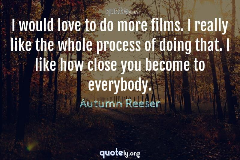 I would love to do more films. I really like the whole process of doing that. I like how close you become to everybody. by Autumn Reeser