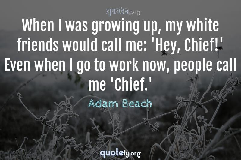 When I was growing up, my white friends would call me: 'Hey, Chief!' Even when I go to work now, people call me 'Chief.' by Adam Beach