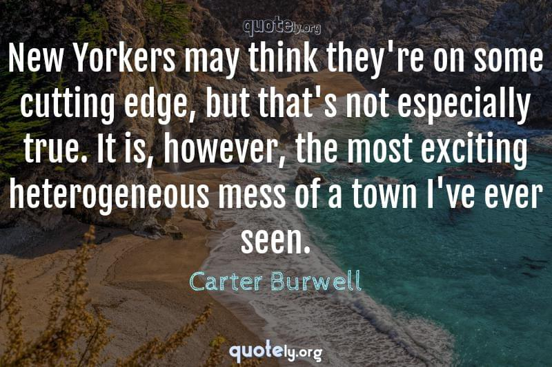 New Yorkers may think they're on some cutting edge, but that's not especially true. It is, however, the most exciting heterogeneous mess of a town I've ever seen. by Carter Burwell