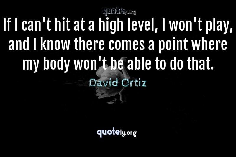 If I can't hit at a high level, I won't play, and I know there comes a point where my body won't be able to do that. by David Ortiz