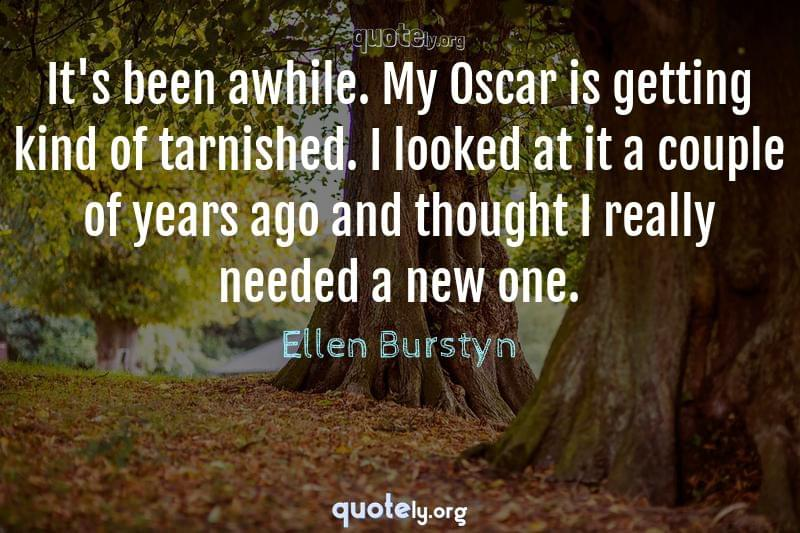 It's been awhile. My Oscar is getting kind of tarnished. I looked at it a couple of years ago and thought I really needed a new one. by Ellen Burstyn