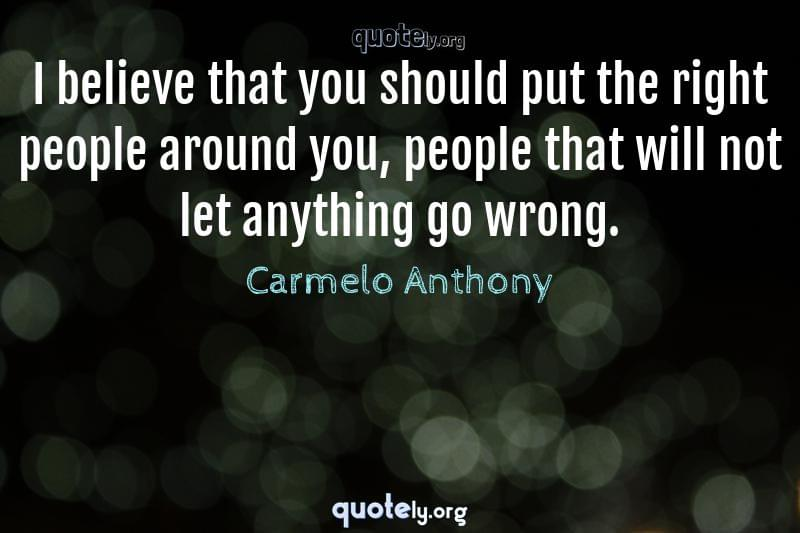 I believe that you should put the right people around you, people that will not let anything go wrong. by Carmelo Anthony