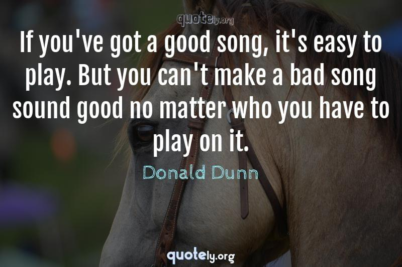 If you've got a good song, it's easy to play. But you can't make a bad song sound good no matter who you have to play on it. by Donald Dunn