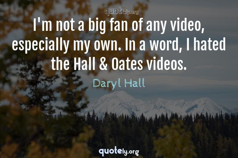 I'm not a big fan of any video, especially my own. In a word, I hated the Hall & Oates videos. by Daryl Hall
