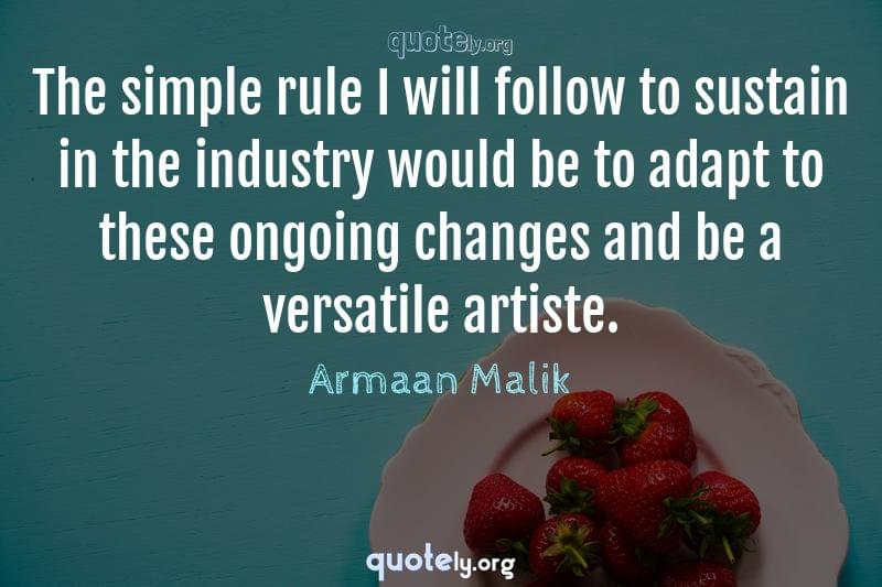 The simple rule I will follow to sustain in the industry would be to adapt to these ongoing changes and be a versatile artiste. by Armaan Malik