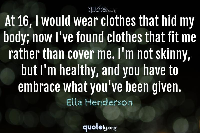 At 16, I would wear clothes that hid my body; now I've found clothes that fit me rather than cover me. I'm not skinny, but I'm healthy, and you have to embrace what you've been given. by Ella Henderson