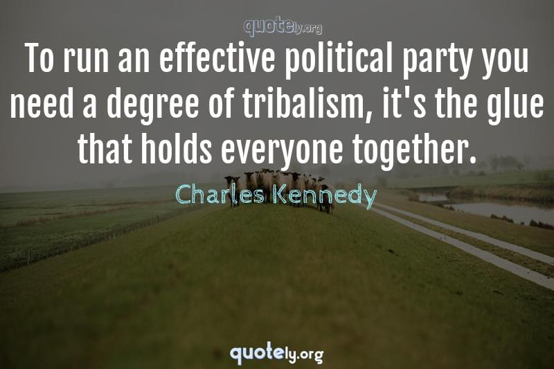 To run an effective political party you need a degree of tribalism, it's the glue that holds everyone together. by Charles Kennedy