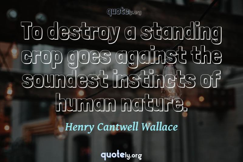 To destroy a standing crop goes against the soundest instincts of human nature. by Henry Cantwell Wallace