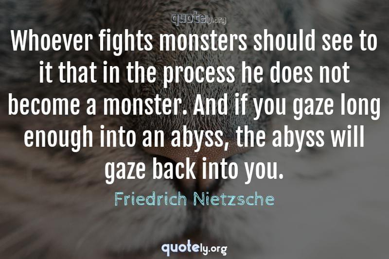 Whoever Fights Monsters Should See To It That In The Process He Does Not Become A Monster And If Yo Friedrich Nietzsche Quotes From Quotely Org