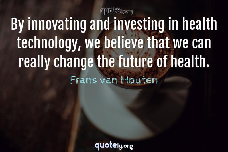 By innovating and investing in health technology, we believe that we can really change the future of health. by Frans van Houten