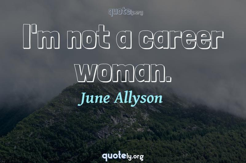 I'm not a career woman. by June Allyson