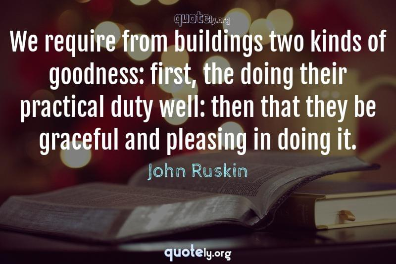 We require from buildings two kinds of goodness: first, the doing their practical duty well: then that they be graceful and pleasing in doing it. by John Ruskin