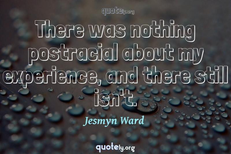 There was nothing postracial about my experience, and there still isn't. by Jesmyn Ward