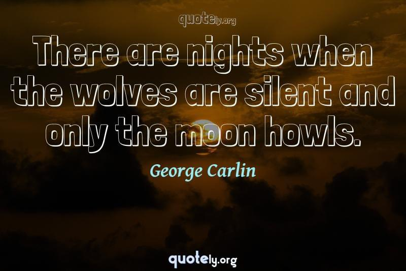 There are nights when the wolves are silent and only the moon howls. by George Carlin
