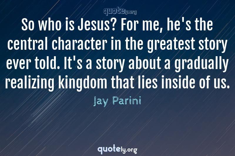 So who is Jesus? For me, he's the central character in the greatest story ever told. It's a story about a gradually realizing kingdom that lies inside of us. by Jay Parini