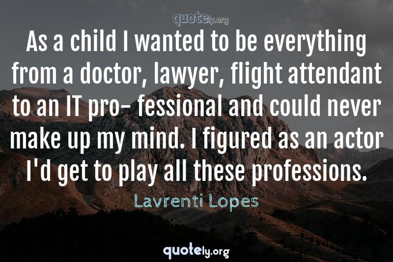 As a child I wanted to be everything from a doctor, lawyer, flight attendant to an IT pro- fessional and could never make up my mind. I figured as an actor I'd get to play all these professions. by Lavrenti Lopes