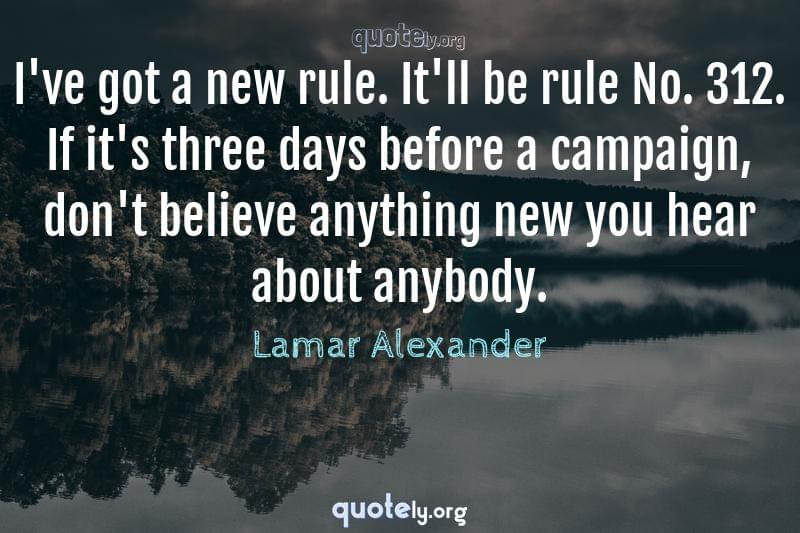 I've got a new rule. It'll be rule No. 312. If it's three days before a campaign, don't believe anything new you hear about anybody. by Lamar Alexander