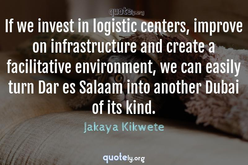 If we invest in logistic centers, improve on infrastructure and create a facilitative environment, we can easily turn Dar es Salaam into another Dubai of its kind. by Jakaya Kikwete