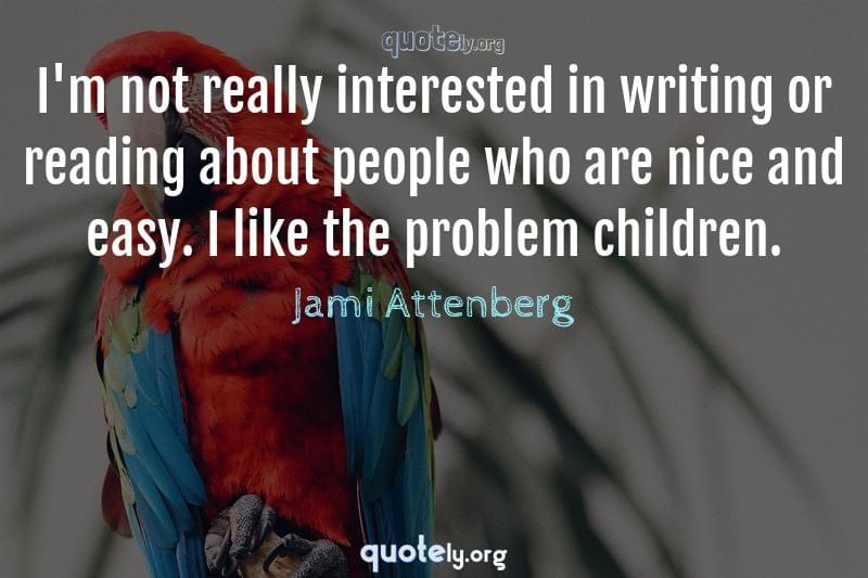 I'm not really interested in writing or reading about people who are nice and easy. I like the problem children. by Jami Attenberg