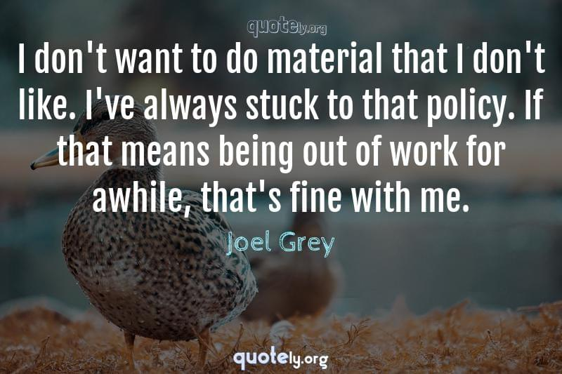 I don't want to do material that I don't like. I've always stuck to that policy. If that means being out of work for awhile, that's fine with me. by Joel Grey