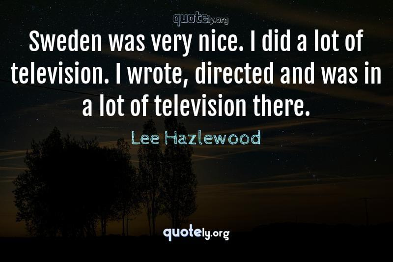 Sweden was very nice. I did a lot of television. I wrote, directed and was in a lot of television there. by Lee Hazlewood