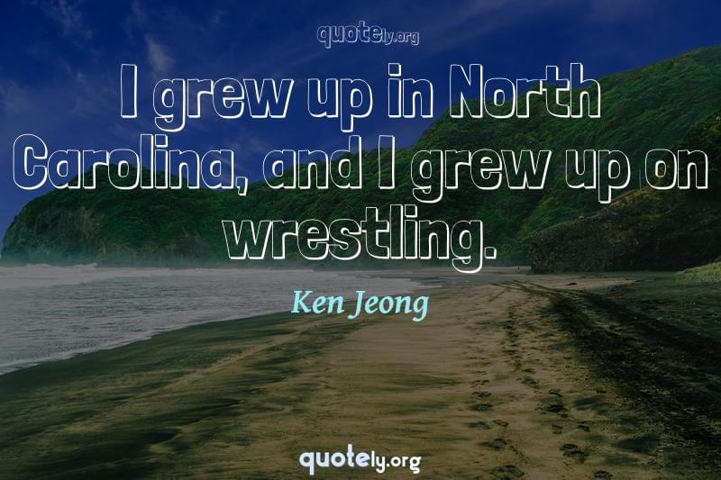 I grew up in North Carolina, and I grew up on wrestling. by Ken Jeong