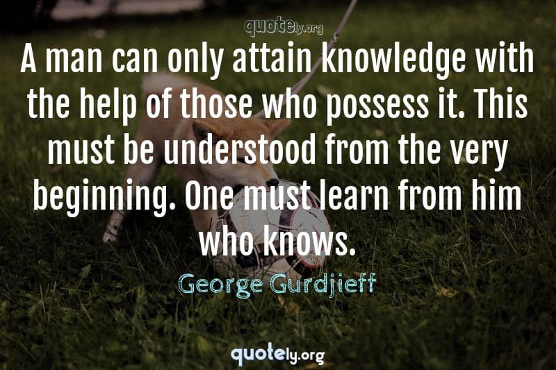A man can only attain knowledge with the help of those who possess it. This must be understood from the very beginning. One must learn from him who knows. by George Gurdjieff