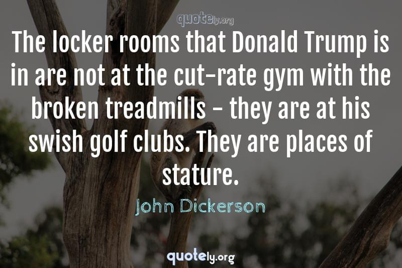 The locker rooms that Donald Trump is in are not at the cut-rate gym with the broken treadmills - they are at his swish golf clubs. They are places of stature. by John Dickerson