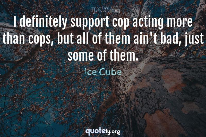 I definitely support cop acting more than cops, but all of them ain't bad, just some of them. by Ice Cube