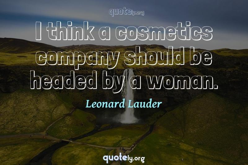 I think a cosmetics company should be headed by a woman. by Leonard Lauder