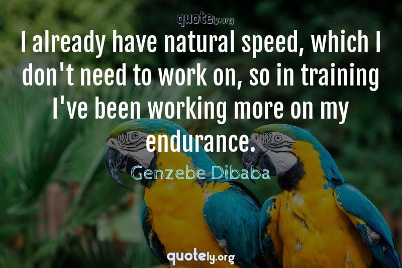 I already have natural speed, which I don't need to work on, so in training I've been working more on my endurance. by Genzebe Dibaba