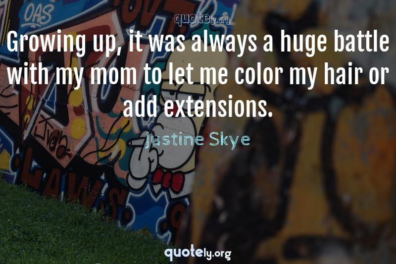 Growing up, it was always a huge battle with my mom to let me color my hair or add extensions. by Justine Skye