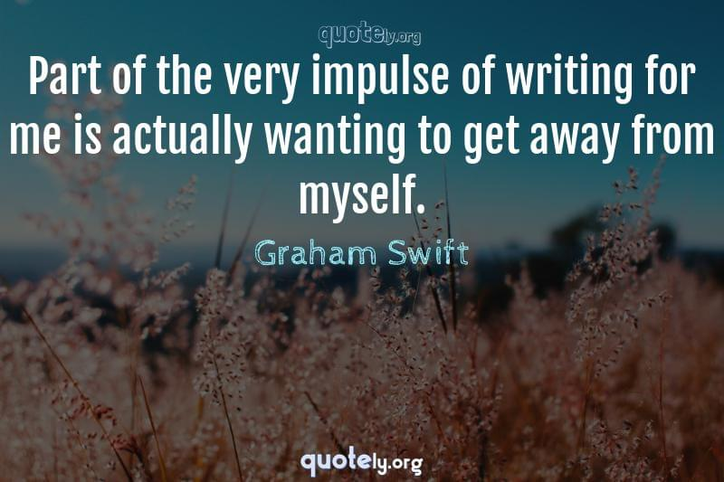 Part of the very impulse of writing for me is actually wanting to get away from myself. by Graham Swift
