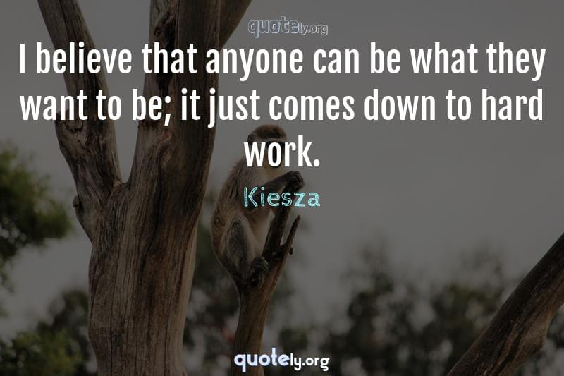 I believe that anyone can be what they want to be; it just comes down to hard work. by Kiesza